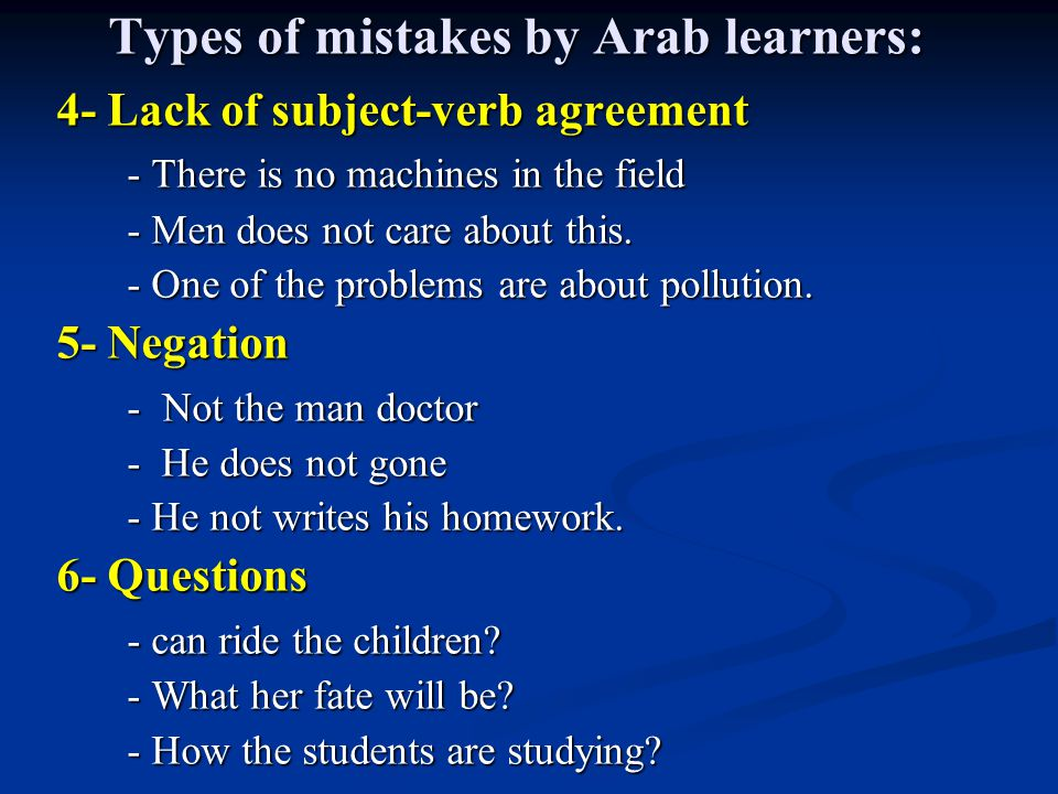 Types of mistakes by Arab learners: 4- Lack of subject-verb agreement - There is no machines in the field - Men does not care about this.