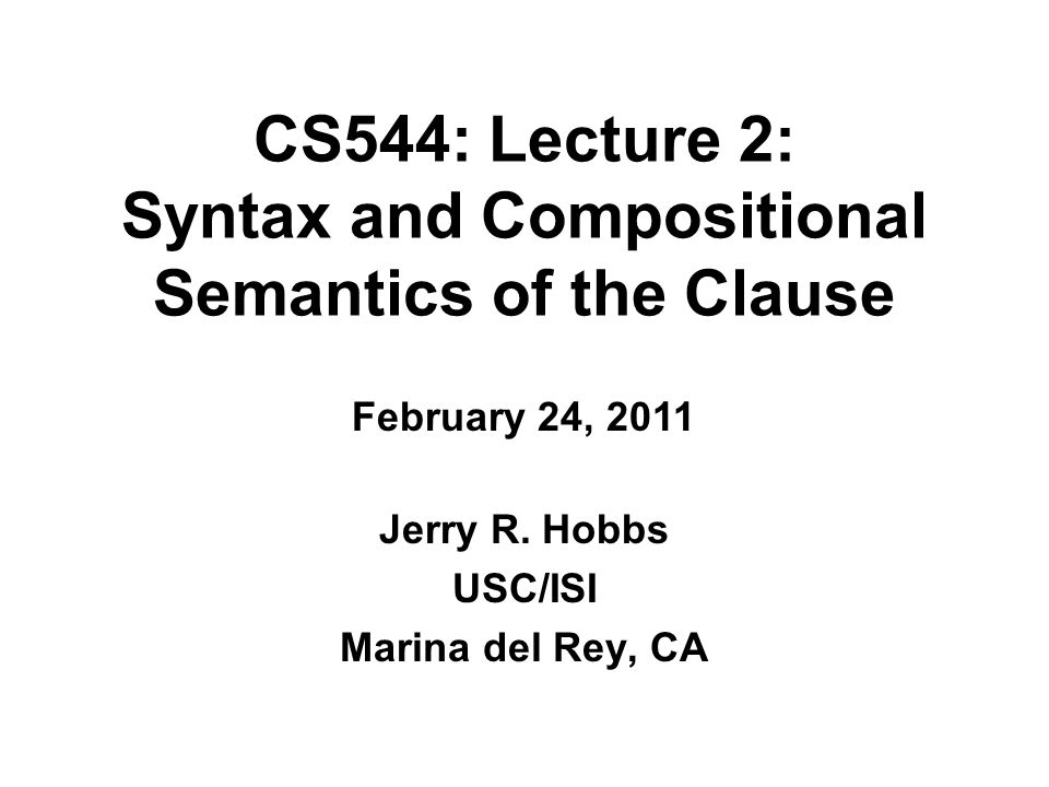 CS544: Lecture 2: Syntax and Compositional Semantics of the Clause Jerry R.
