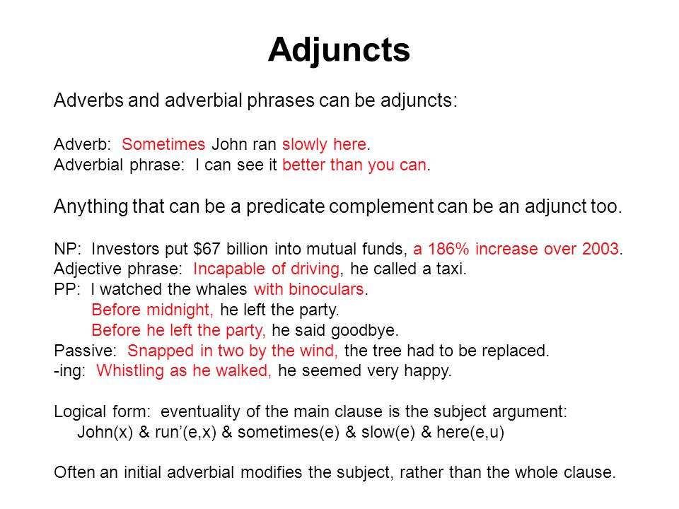 Adjuncts Adverbs and adverbial phrases can be adjuncts: Adverb: Sometimes John ran slowly here.