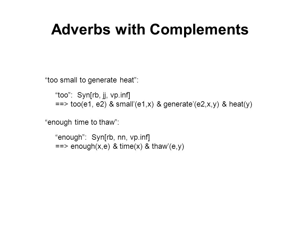 Adverbs with Complements too small to generate heat : too : Syn[rb, jj, vp.inf] ==> too(e1, e2) & small'(e1,x) & generate'(e2,x,y) & heat(y) enough time to thaw : enough : Syn[rb, nn, vp.inf] ==> enough(x,e) & time(x) & thaw'(e,y)