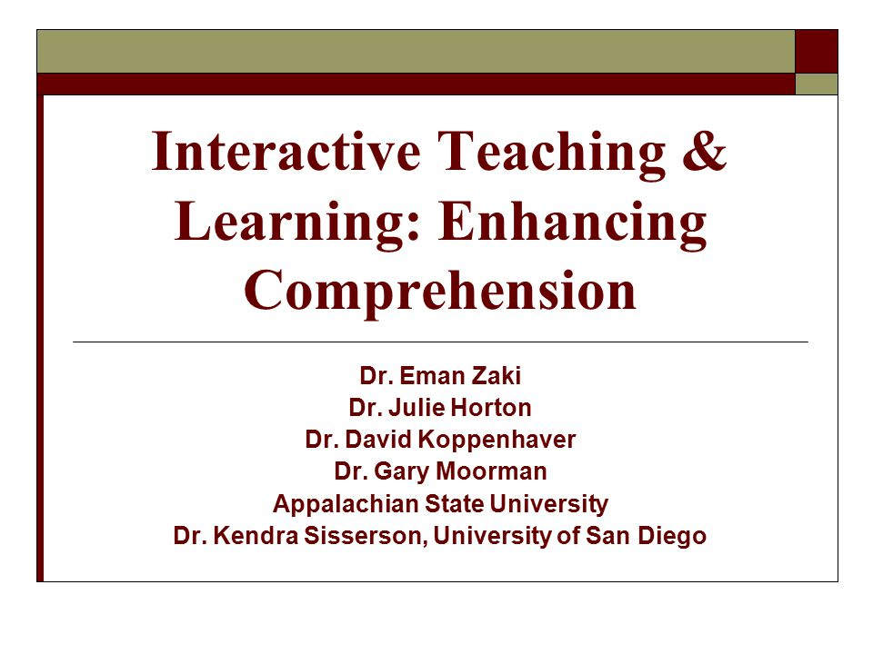 Interactive Teaching & Learning: Enhancing Comprehension Dr. Eman Zaki Dr. Julie Horton Dr. David Koppenhaver Dr. Gary Moorman Appalachian State Unive