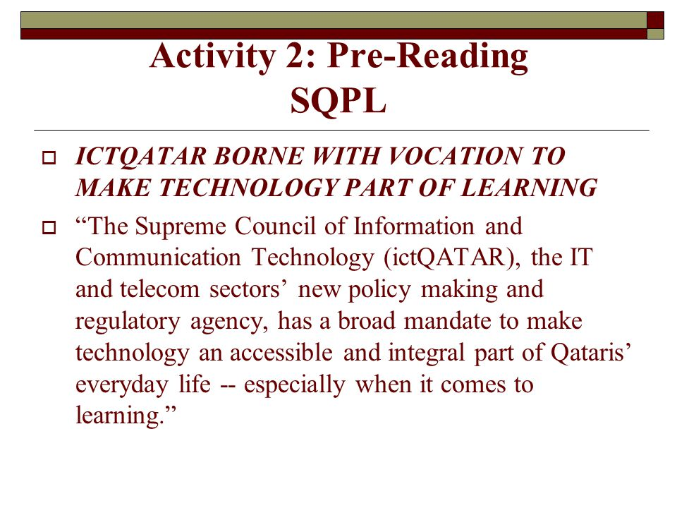 Activity 2: Pre-Reading SQPL  ICTQATAR BORNE WITH VOCATION TO MAKE TECHNOLOGY PART OF LEARNING  The Supreme Council of Information and Communication Technology (ictQATAR), the IT and telecom sectors' new policy making and regulatory agency, has a broad mandate to make technology an accessible and integral part of Qataris' everyday life -- especially when it comes to learning.