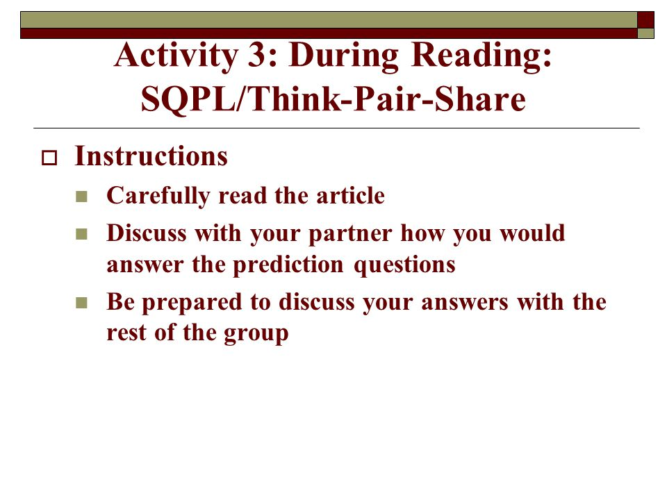 Activity 3: During Reading: SQPL/Think-Pair-Share  Instructions Carefully read the article Discuss with your partner how you would answer the prediction questions Be prepared to discuss your answers with the rest of the group