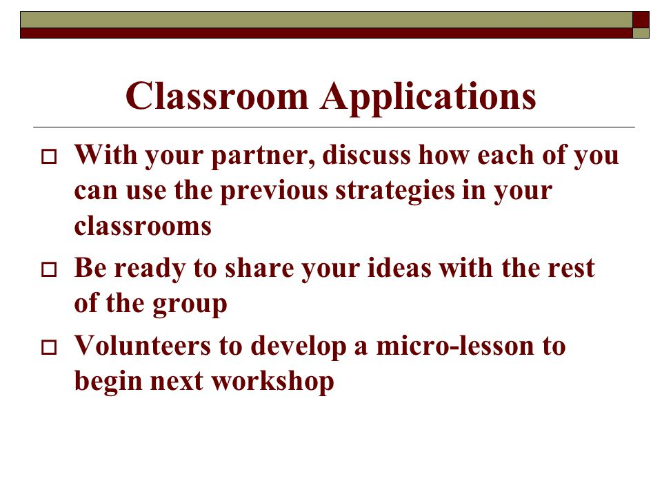 Classroom Applications  With your partner, discuss how each of you can use the previous strategies in your classrooms  Be ready to share your ideas