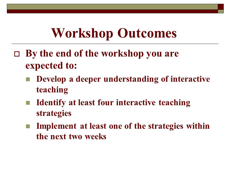 Workshop Outcomes  By the end of the workshop you are expected to: Develop a deeper understanding of interactive teaching Identify at least four interactive teaching strategies Implement at least one of the strategies within the next two weeks