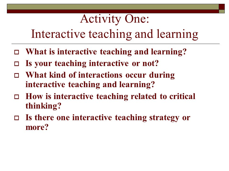 Activity One: Interactive teaching and learning  What is interactive teaching and learning?  Is your teaching interactive or not?  What kind of int