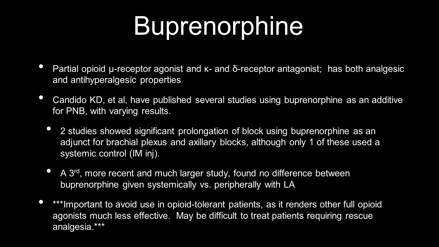 Buprenorphine Partial opioid μ-receptor agonist and κ- and δ-receptor antagonist; has both analgesic and antihyperalgesic properties Candido KD, et al, have published several studies using buprenorphine as an additive for PNB, with varying results.