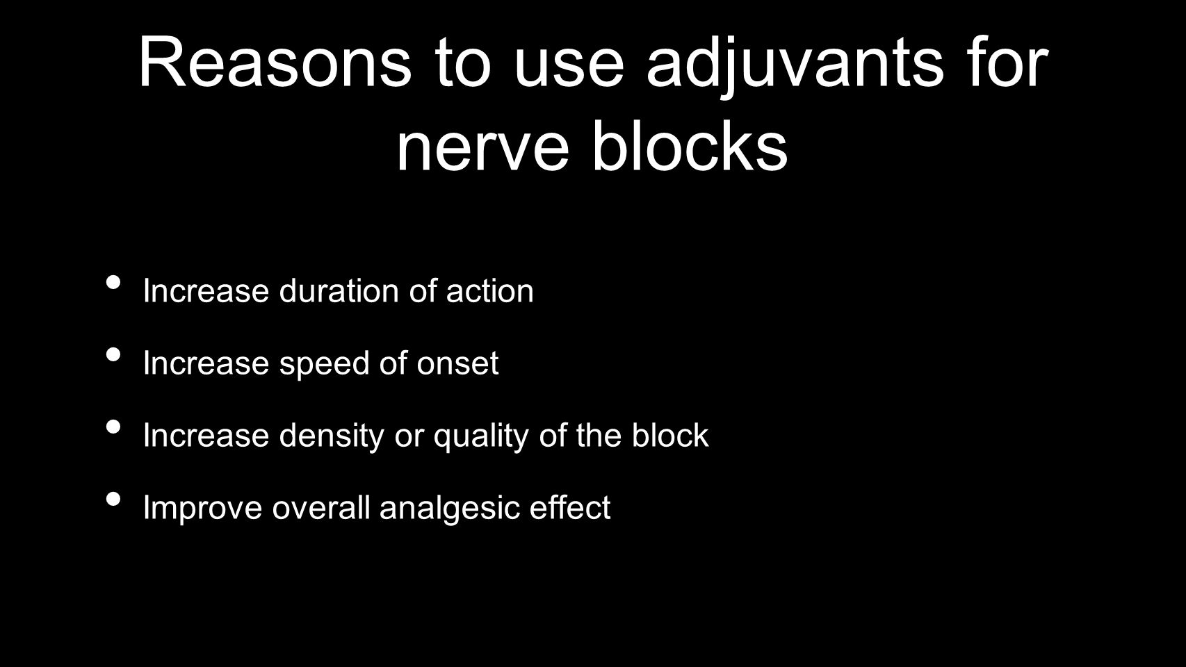 Reasons to use adjuvants for nerve blocks Increase duration of action Increase speed of onset Increase density or quality of the block Improve overall analgesic effect