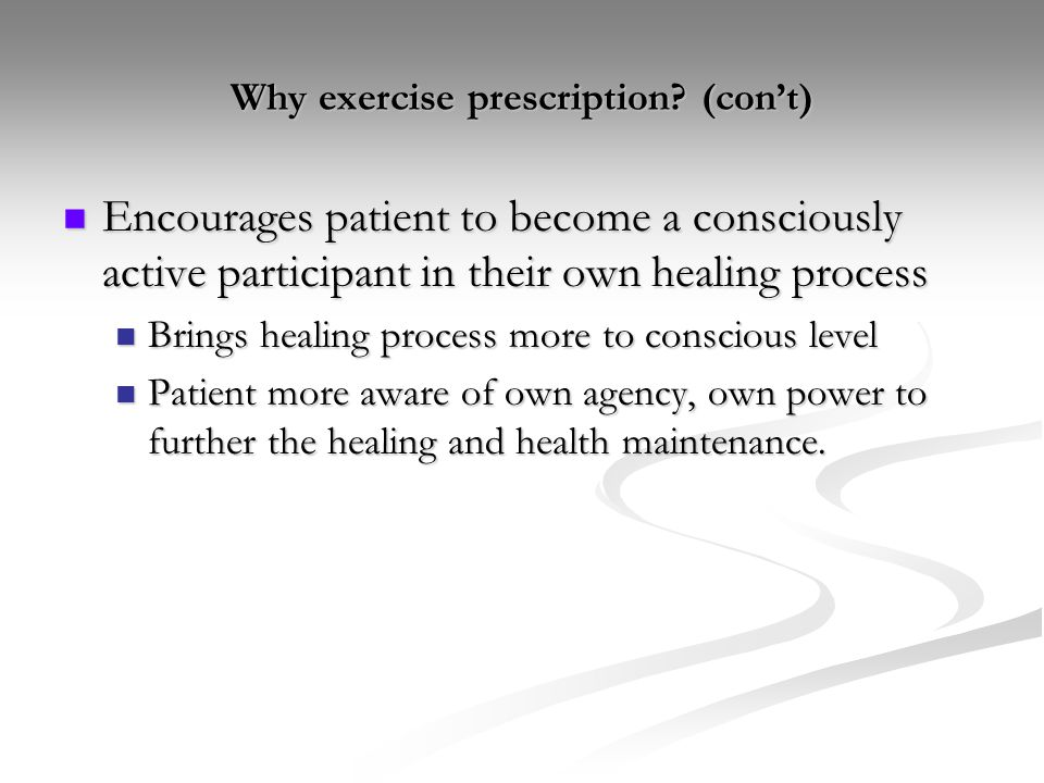 Why exercise prescription? (con't) Encourages patient to become a consciously active participant in their own healing process Encourages patient to be