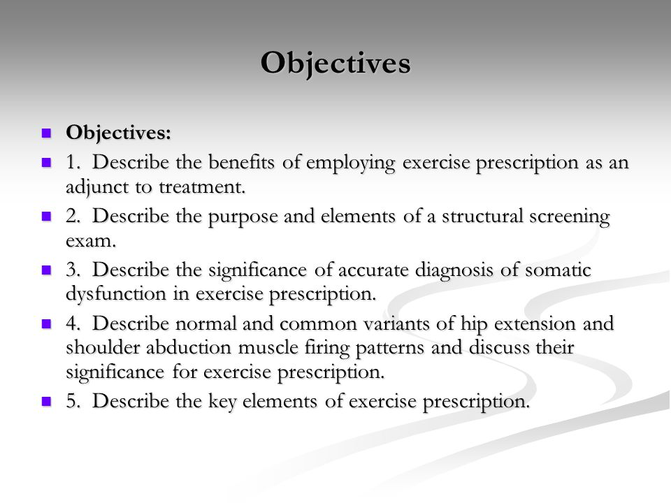 Objectives Objectives: Objectives: 1. Describe the benefits of employing exercise prescription as an adjunct to treatment. 1. Describe the benefits of
