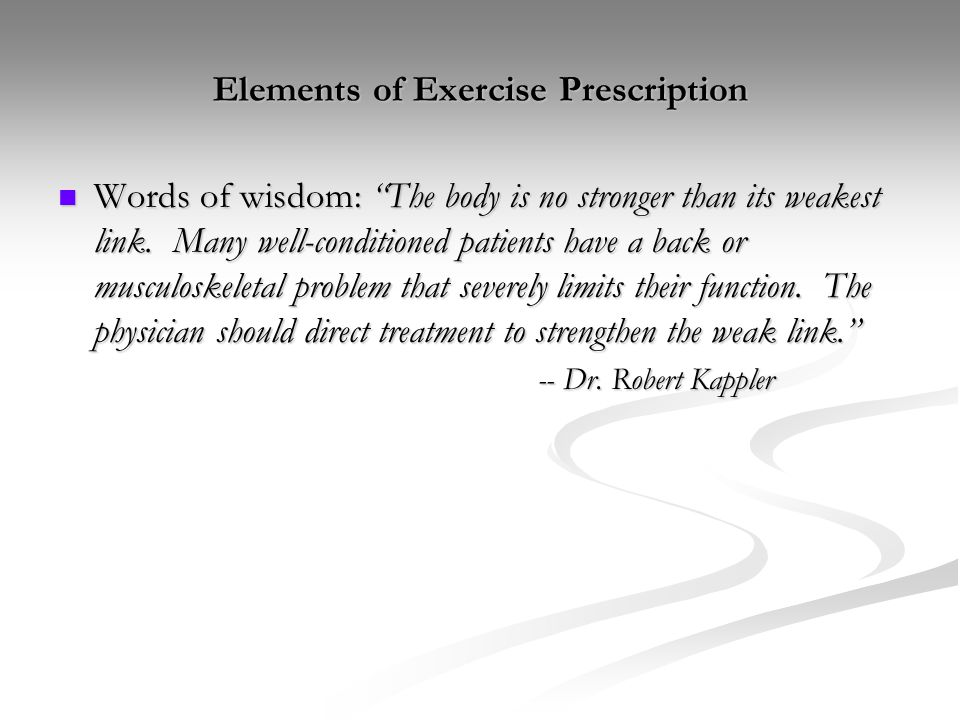 "Elements of Exercise Prescription Words of wisdom: ""The body is no stronger than its weakest link. Many well-conditioned patients have a back or muscu"
