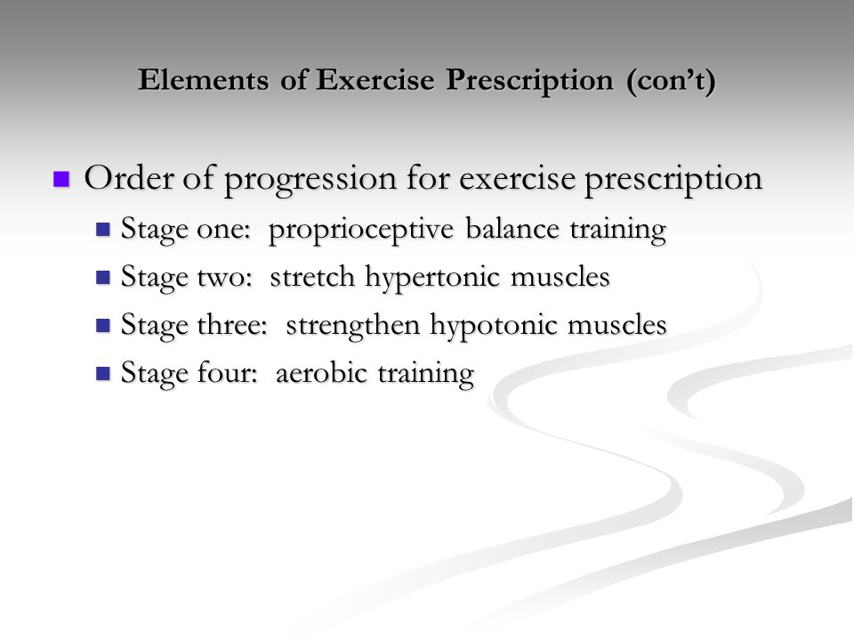 Elements of Exercise Prescription (con't) Order of progression for exercise prescription Order of progression for exercise prescription Stage one: pro