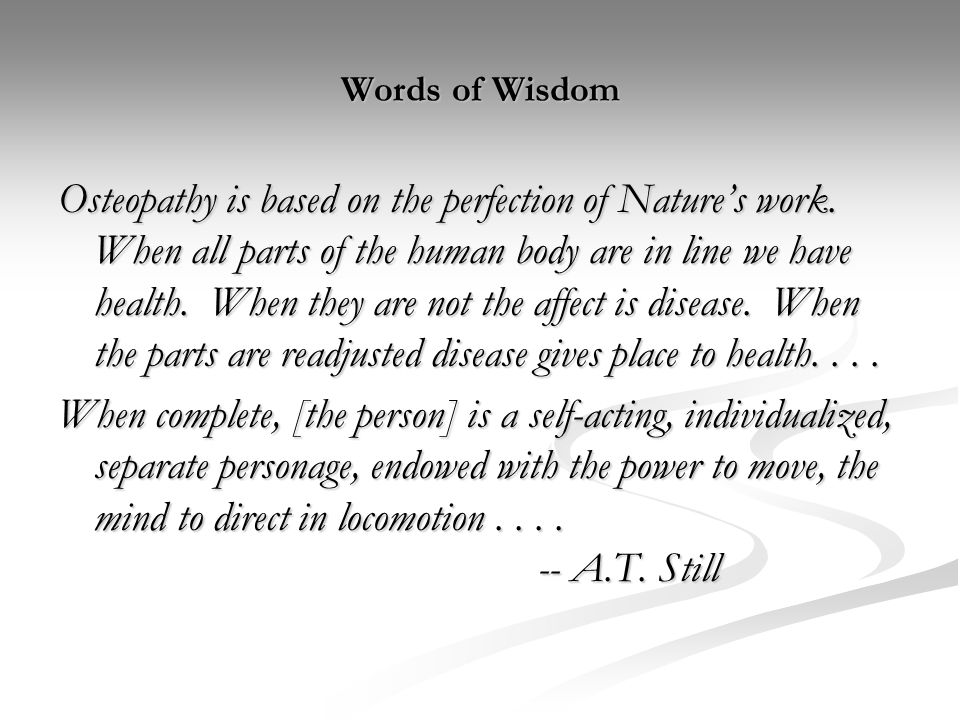 Words of Wisdom Osteopathy is based on the perfection of Nature's work. When all parts of the human body are in line we have health. When they are not