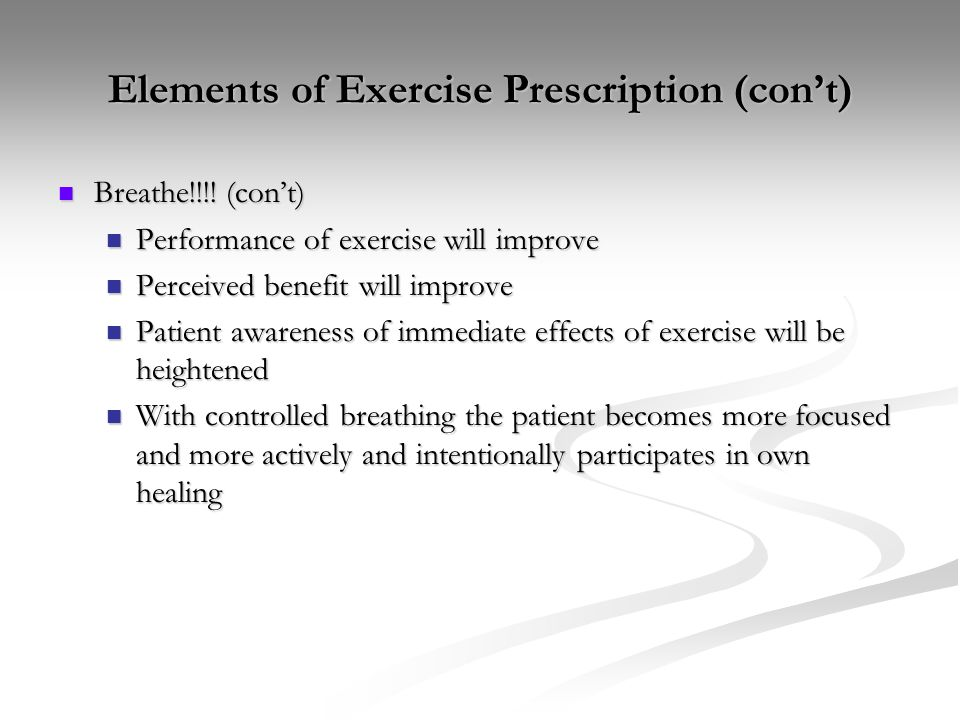 Elements of Exercise Prescription (con't) Breathe!!!! (con't) Breathe!!!! (con't) Performance of exercise will improve Performance of exercise will im