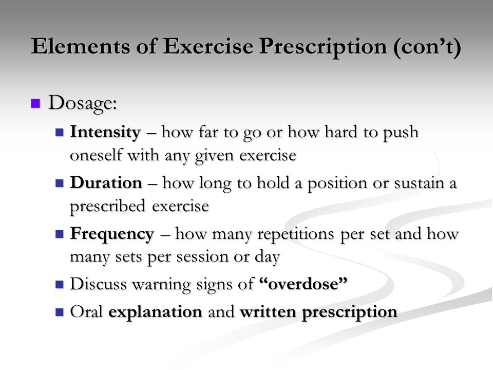 Elements of Exercise Prescription (con't) Dosage: Dosage: Intensity – how far to go or how hard to push oneself with any given exercise Intensity – ho
