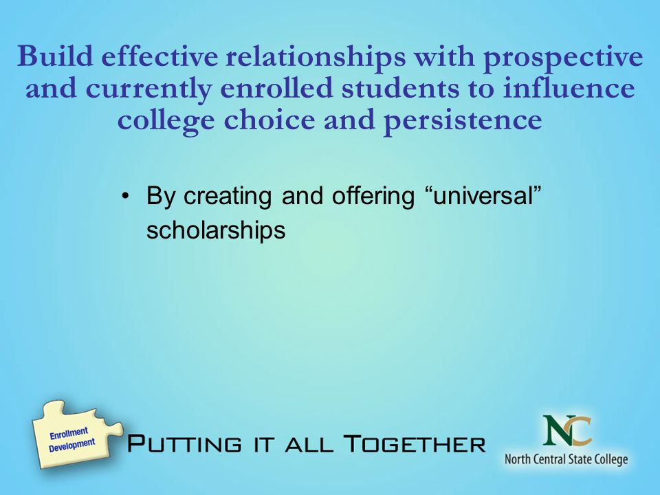 Build effective relationships with prospective and currently enrolled students to influence college choice and persistence By creating and offering universal scholarships