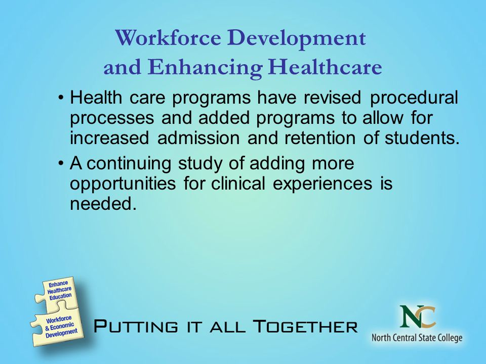Workforce Development and Enhancing Healthcare Health care programs have revised procedural processes and added programs to allow for increased admission and retention of students.