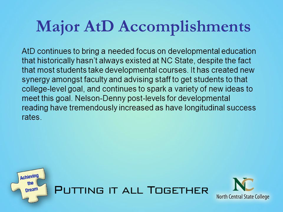 Major AtD Accomplishments AtD continues to bring a needed focus on developmental education that historically hasn't always existed at NC State, despite the fact that most students take developmental courses.