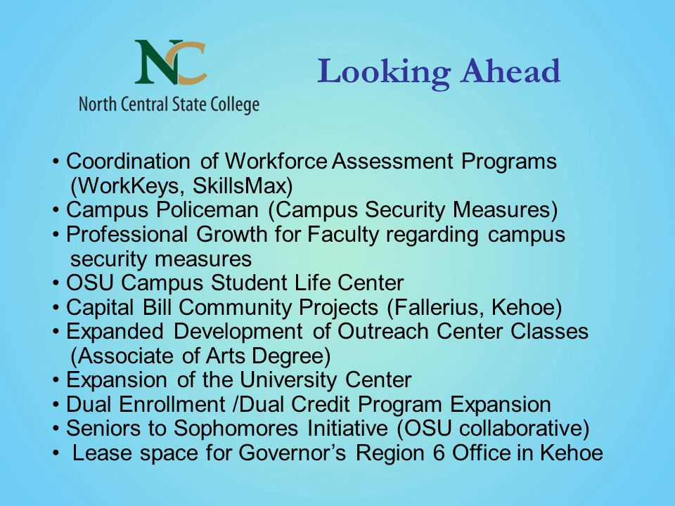 Looking Ahead Coordination of Workforce Assessment Programs (WorkKeys, SkillsMax) Campus Policeman (Campus Security Measures) Professional Growth for Faculty regarding campus security measures OSU Campus Student Life Center Capital Bill Community Projects (Fallerius, Kehoe) Expanded Development of Outreach Center Classes (Associate of Arts Degree) Expansion of the University Center Dual Enrollment /Dual Credit Program Expansion Seniors to Sophomores Initiative (OSU collaborative) Lease space for Governor's Region 6 Office in Kehoe