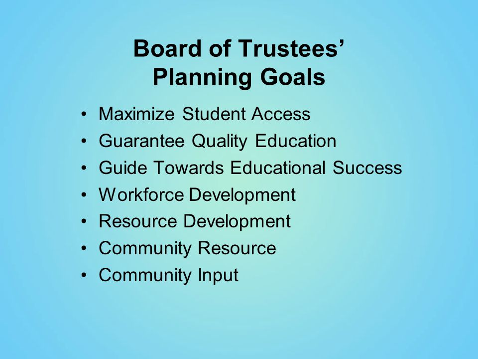 Board of Trustees' Planning Goals Maximize Student Access Guarantee Quality Education Guide Towards Educational Success Workforce Development Resource Development Community Resource Community Input