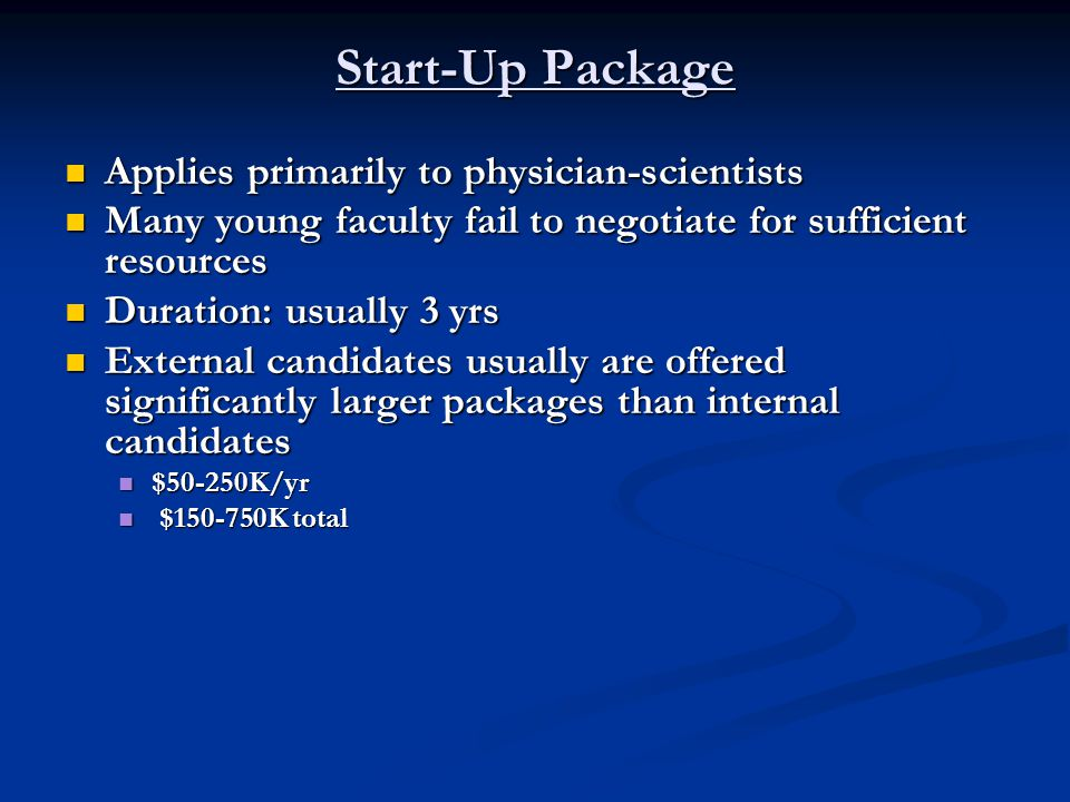 Start-Up Package Applies primarily to physician-scientists Applies primarily to physician-scientists Many young faculty fail to negotiate for sufficient resources Many young faculty fail to negotiate for sufficient resources Duration: usually 3 yrs Duration: usually 3 yrs External candidates usually are offered significantly larger packages than internal candidates External candidates usually are offered significantly larger packages than internal candidates $50-250K/yr $50-250K/yr $150-750K total $150-750K total