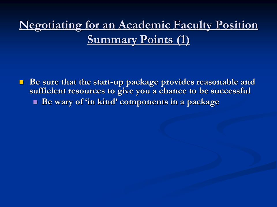 Negotiating for an Academic Faculty Position Summary Points (1) Be sure that the start-up package provides reasonable and sufficient resources to give you a chance to be successful Be sure that the start-up package provides reasonable and sufficient resources to give you a chance to be successful Be wary of 'in kind' components in a package Be wary of 'in kind' components in a package