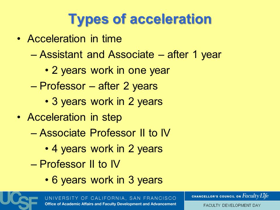 FACULTY DEVELOPMENT DAY Types of acceleration Acceleration in time –Assistant and Associate – after 1 year 2 years work in one year –Professor – after 2 years 3 years work in 2 years Acceleration in step –Associate Professor II to IV 4 years work in 2 years –Professor II to IV 6 years work in 3 years