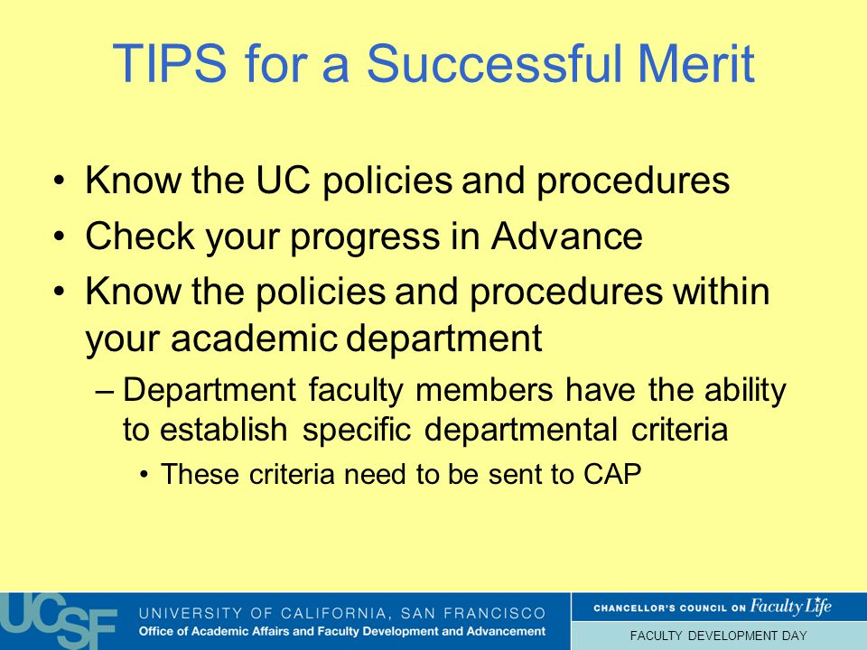 FACULTY DEVELOPMENT DAY TIPS for a Successful Merit Know the UC policies and procedures Check your progress in Advance Know the policies and procedures within your academic department –Department faculty members have the ability to establish specific departmental criteria These criteria need to be sent to CAP