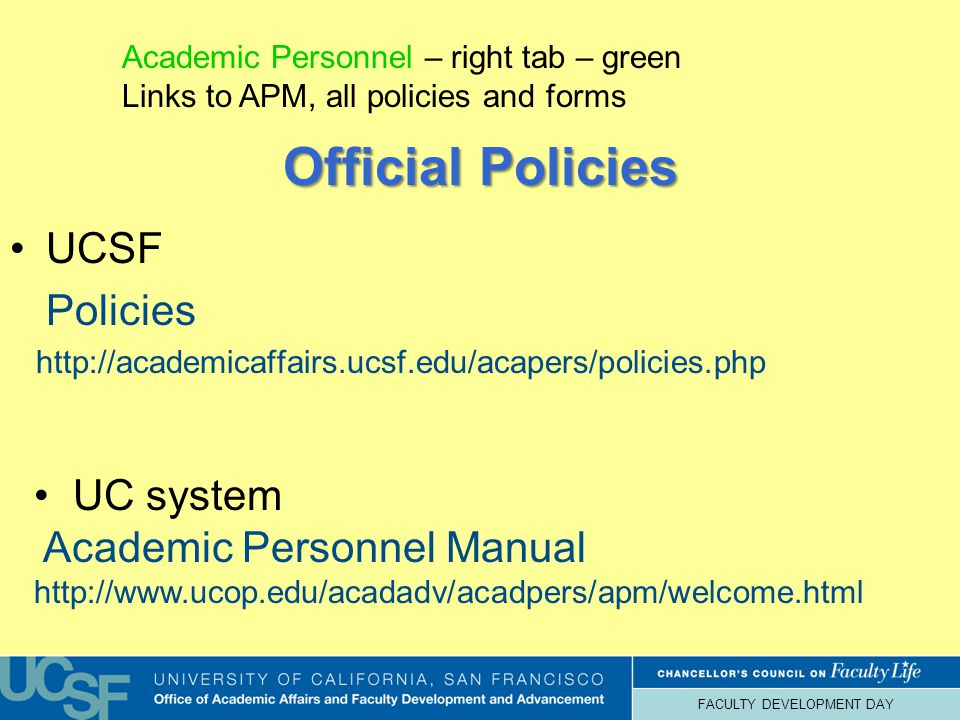 FACULTY DEVELOPMENT DAY Official Policies UCSF Policies http://academicaffairs.ucsf.edu/acapers/policies.php UC system Academic Personnel Manual http://www.ucop.edu/acadadv/acadpers/apm/welcome.html Academic Personnel – right tab – green Links to APM, all policies and forms