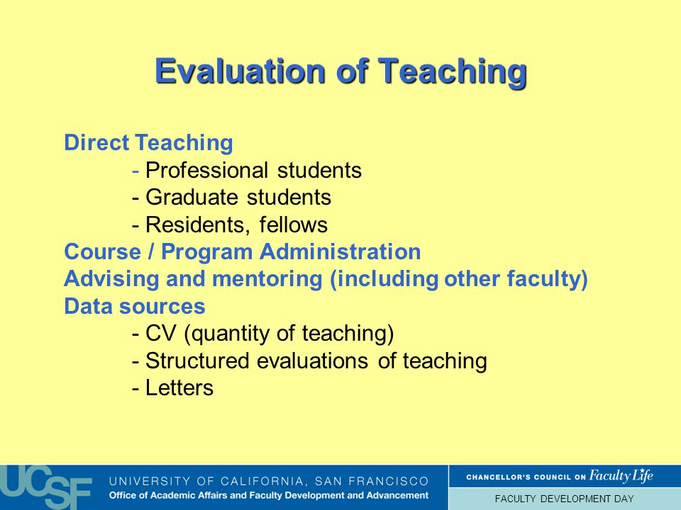 FACULTY DEVELOPMENT DAY Evaluation of Teaching Direct Teaching - Professional students - Graduate students - Residents, fellows Course / Program Administration Advising and mentoring (including other faculty) Data sources - CV (quantity of teaching) - Structured evaluations of teaching - Letters
