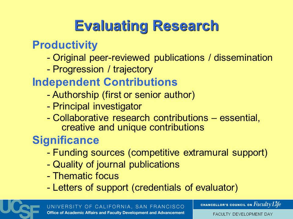 FACULTY DEVELOPMENT DAY Evaluating Research Productivity - Original peer-reviewed publications / dissemination - Progression / trajectory Independent Contributions - Authorship (first or senior author) - Principal investigator - Collaborative research contributions – essential, creative and unique contributions Significance - Funding sources (competitive extramural support) - Quality of journal publications - Thematic focus - Letters of support (credentials of evaluator)