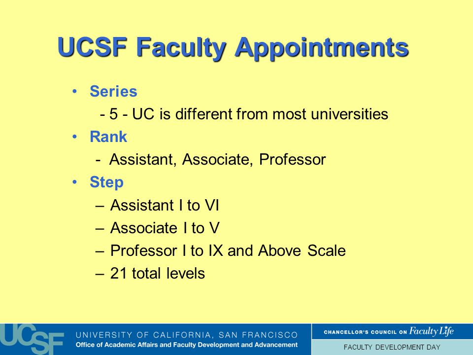 FACULTY DEVELOPMENT DAY UCSF Faculty Appointments Series - 5 - UC is different from most universities Rank - Assistant, Associate, Professor Step –Assistant I to VI –Associate I to V –Professor I to IX and Above Scale –21 total levels