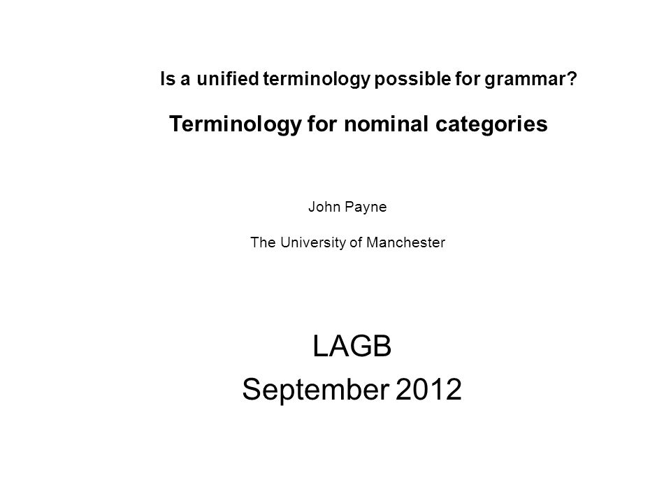Is a unified terminology possible for grammar? LAGB September 2012 Terminology for nominal categories John Payne The University of Manchester