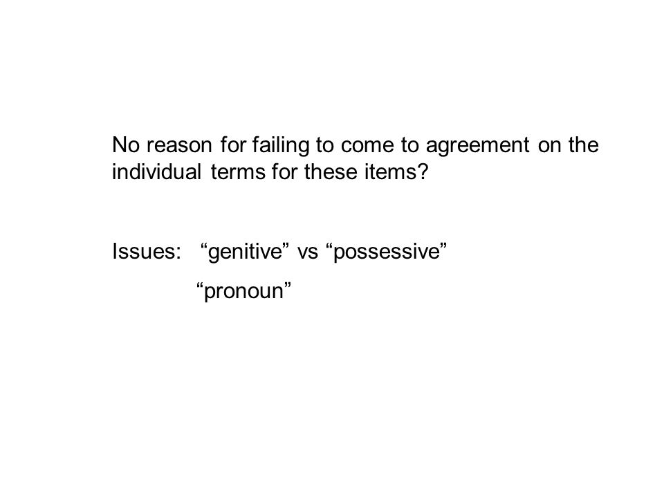 "No reason for failing to come to agreement on the individual terms for these items? Issues: ""genitive"" vs ""possessive"" ""pronoun"""