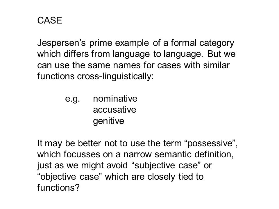 CASE Jespersen's prime example of a formal category which differs from language to language. But we can use the same names for cases with similar func