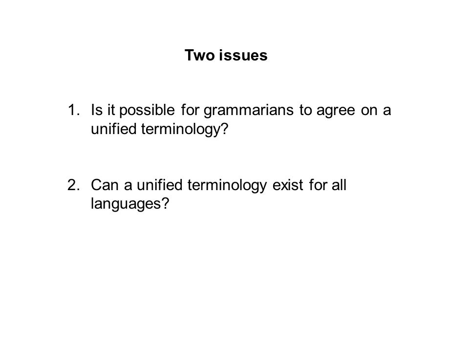 Two issues 1.Is it possible for grammarians to agree on a unified terminology? 2.Can a unified terminology exist for all languages?