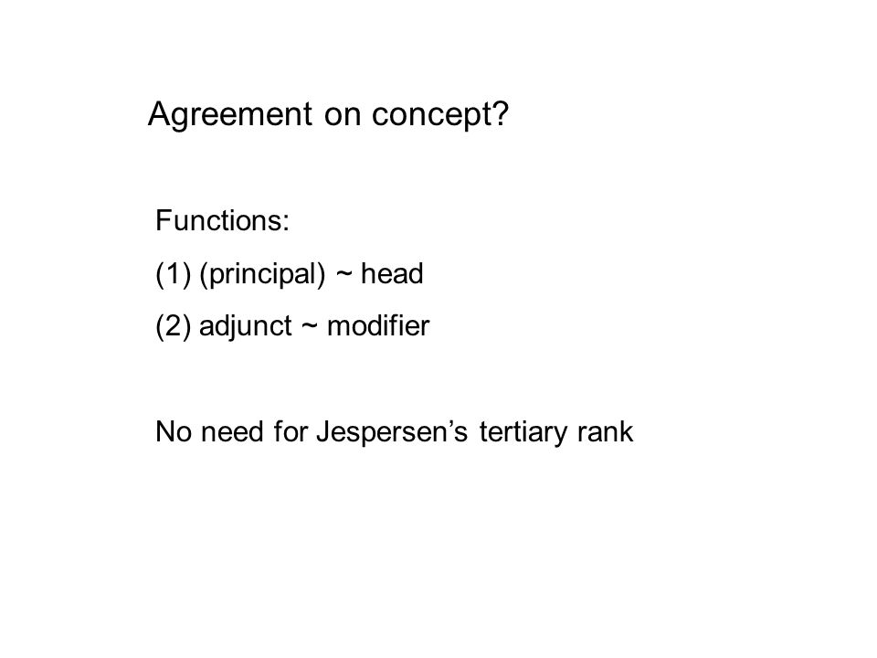 Agreement on concept? Functions: (1)(principal) ~ head (2)adjunct ~ modifier No need for Jespersen's tertiary rank