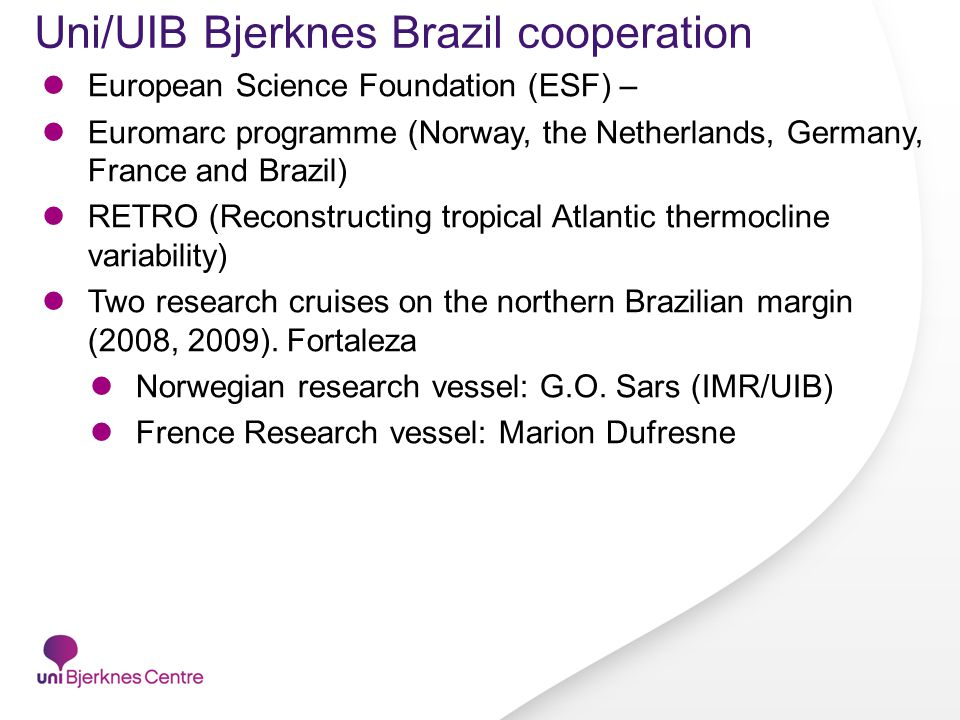 Uni/UIB Bjerknes Brazil cooperation European Science Foundation (ESF) – Euromarc programme (Norway, the Netherlands, Germany, France and Brazil) RETRO (Reconstructing tropical Atlantic thermocline variability) Two research cruises on the northern Brazilian margin (2008, 2009).