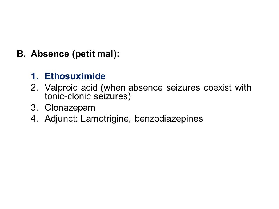 B.Absence (petit mal): 1.Ethosuximide 2.Valproic acid (when absence seizures coexist with tonic-clonic seizures) 3.Clonazepam 4.Adjunct: Lamotrigine, benzodiazepines
