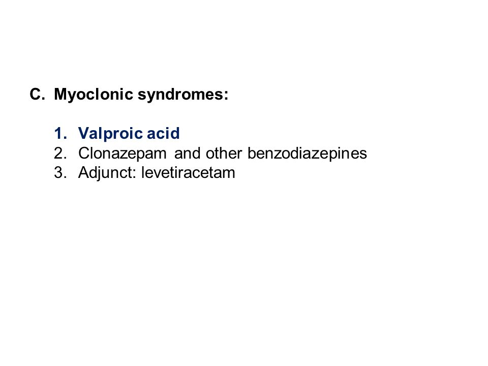 C.Myoclonic syndromes: 1.Valproic acid 2.Clonazepam and other benzodiazepines 3.Adjunct: levetiracetam