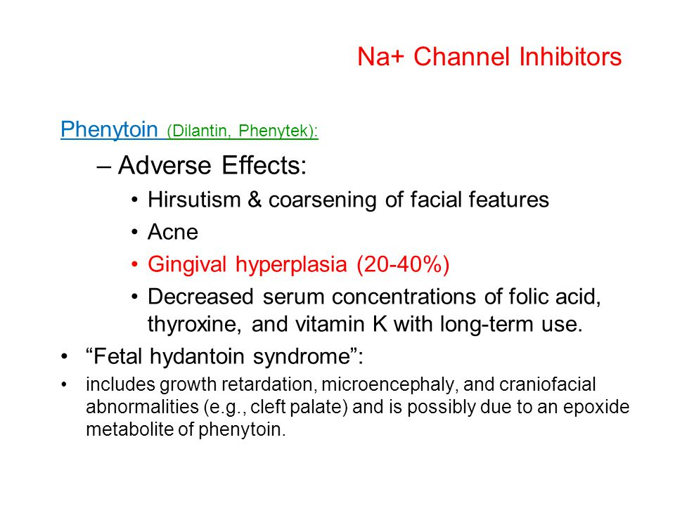 Na+ Channel Inhibitors Phenytoin (Dilantin, Phenytek): –Adverse Effects: Hirsutism & coarsening of facial features Acne Gingival hyperplasia (20-40%)