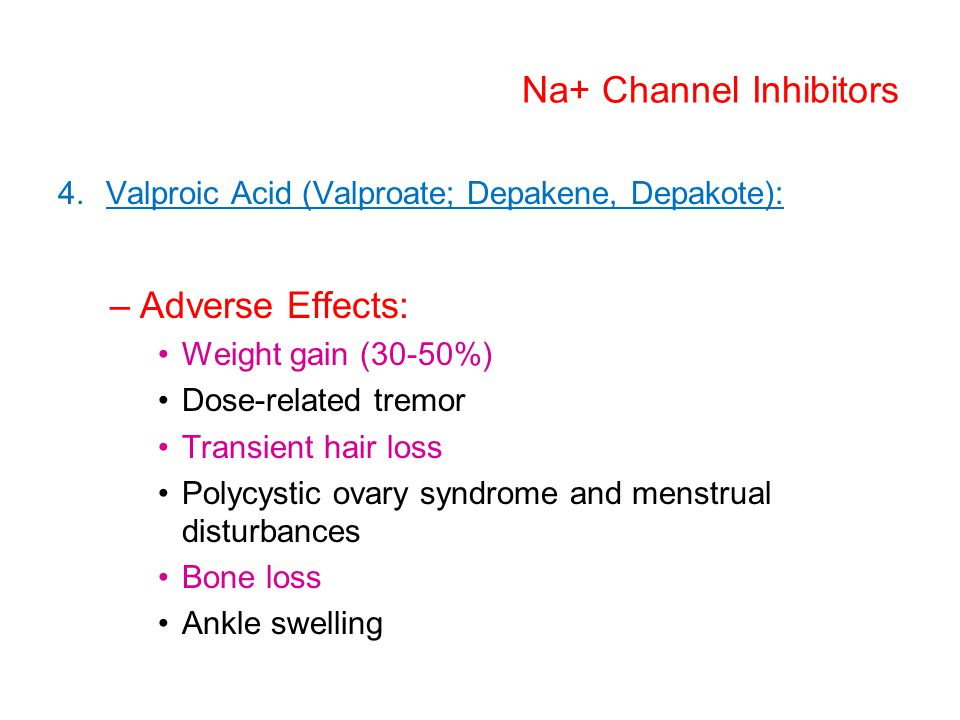 Na+ Channel Inhibitors 4.Valproic Acid (Valproate; Depakene, Depakote): –Adverse Effects: Weight gain (30-50%) Dose-related tremor Transient hair loss Polycystic ovary syndrome and menstrual disturbances Bone loss Ankle swelling