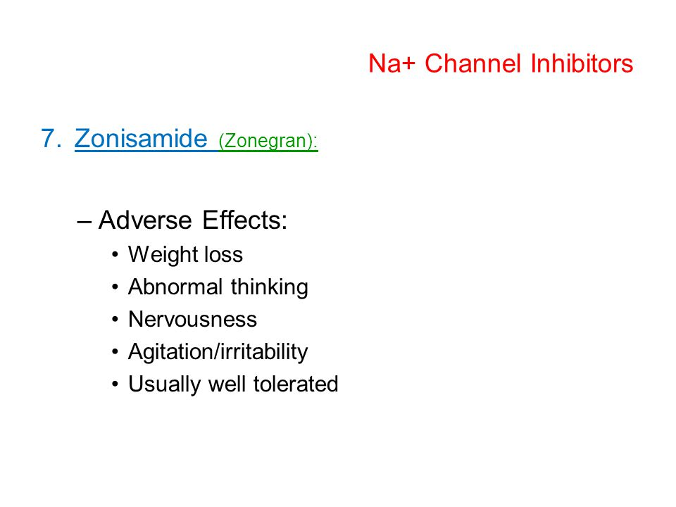 Na+ Channel Inhibitors 7.Zonisamide (Zonegran): –Adverse Effects: Weight loss Abnormal thinking Nervousness Agitation/irritability Usually well tolerated