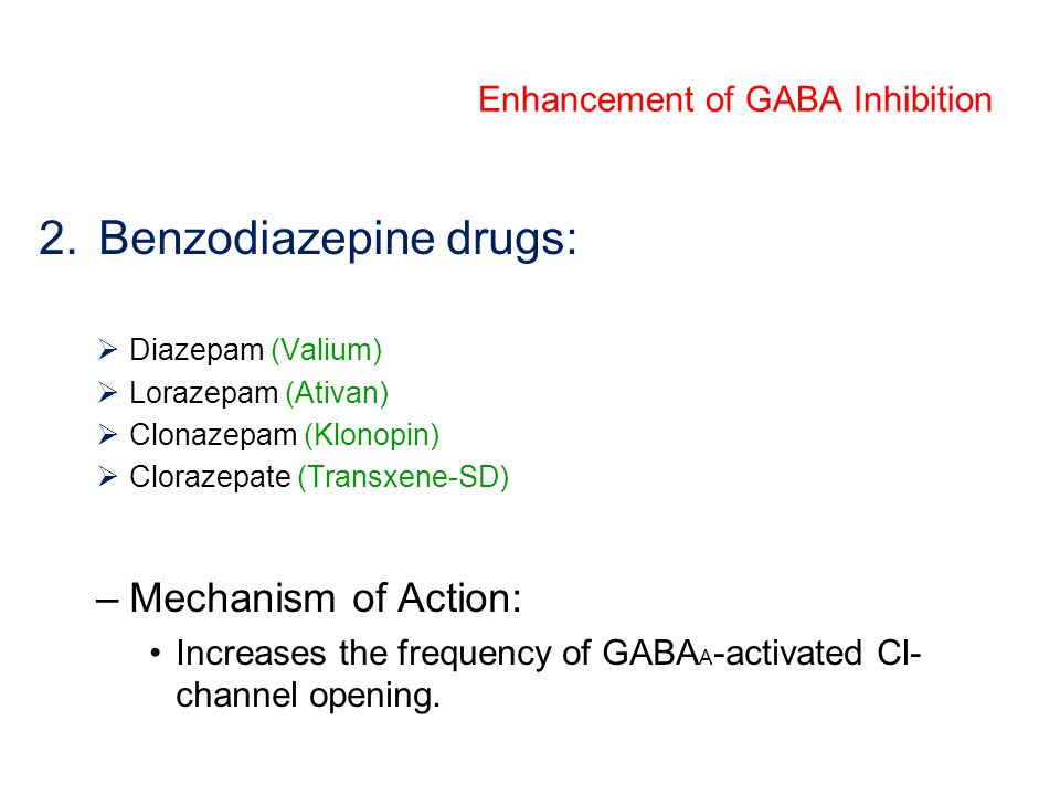 2.Benzodiazepine drugs:  Diazepam (Valium)  Lorazepam (Ativan)  Clonazepam (Klonopin)  Clorazepate (Transxene-SD) –Mechanism of Action: Increases the frequency of GABA A -activated Cl- channel opening.