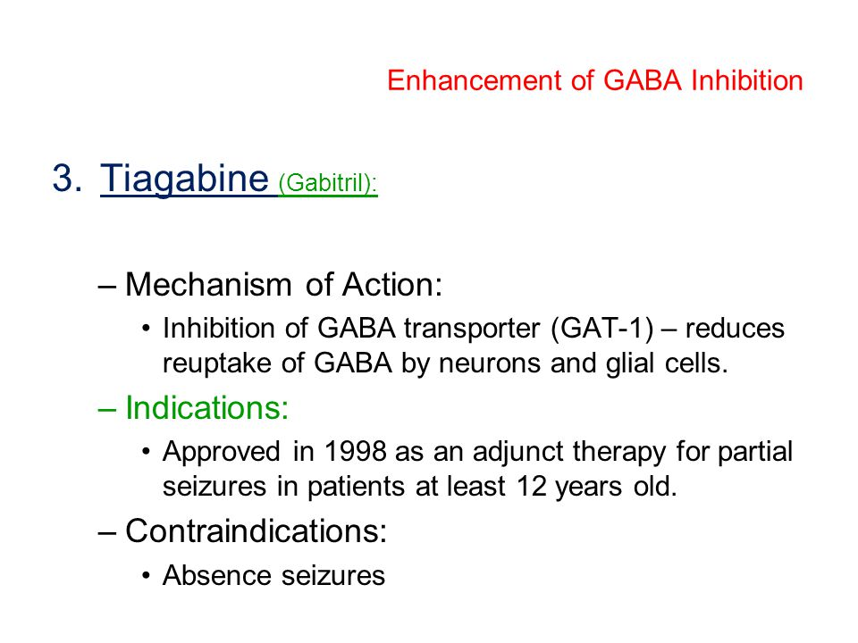 3.Tiagabine (Gabitril): –Mechanism of Action: Inhibition of GABA transporter (GAT-1) – reduces reuptake of GABA by neurons and glial cells. –Indicatio