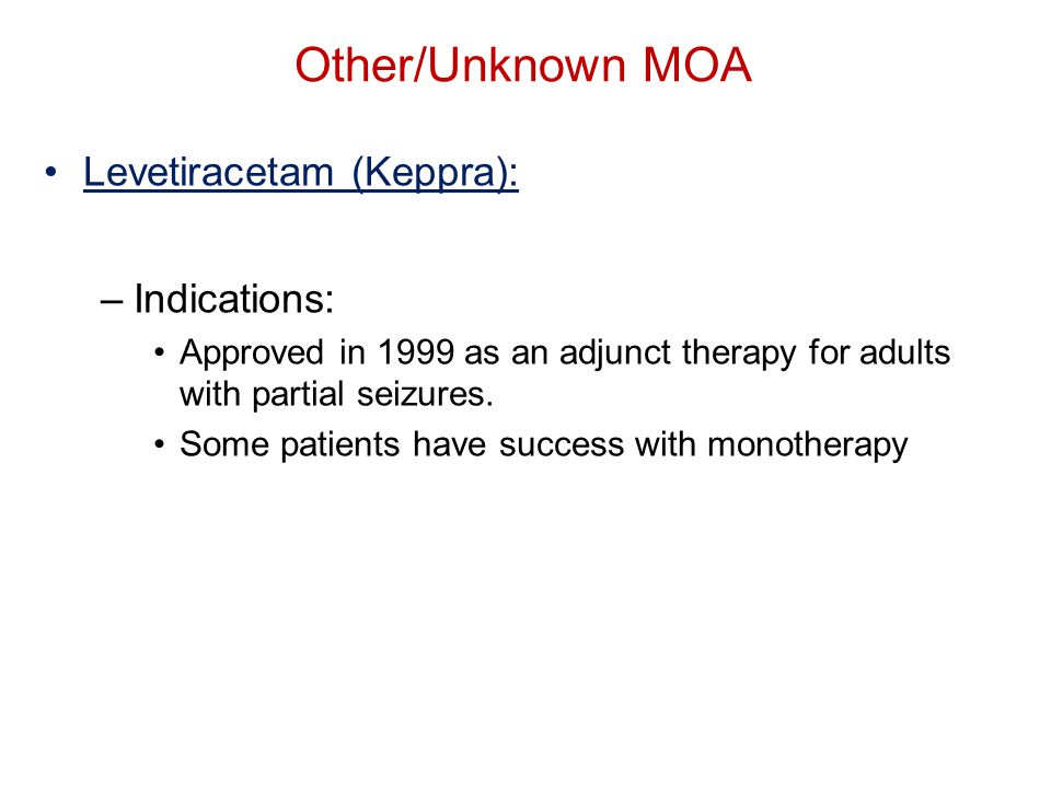 Other/Unknown MOA Levetiracetam (Keppra): –Indications: Approved in 1999 as an adjunct therapy for adults with partial seizures.