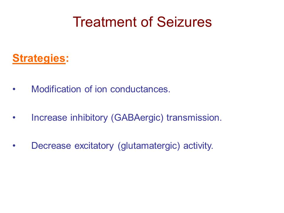 Treatment of Seizures Strategies: Modification of ion conductances.