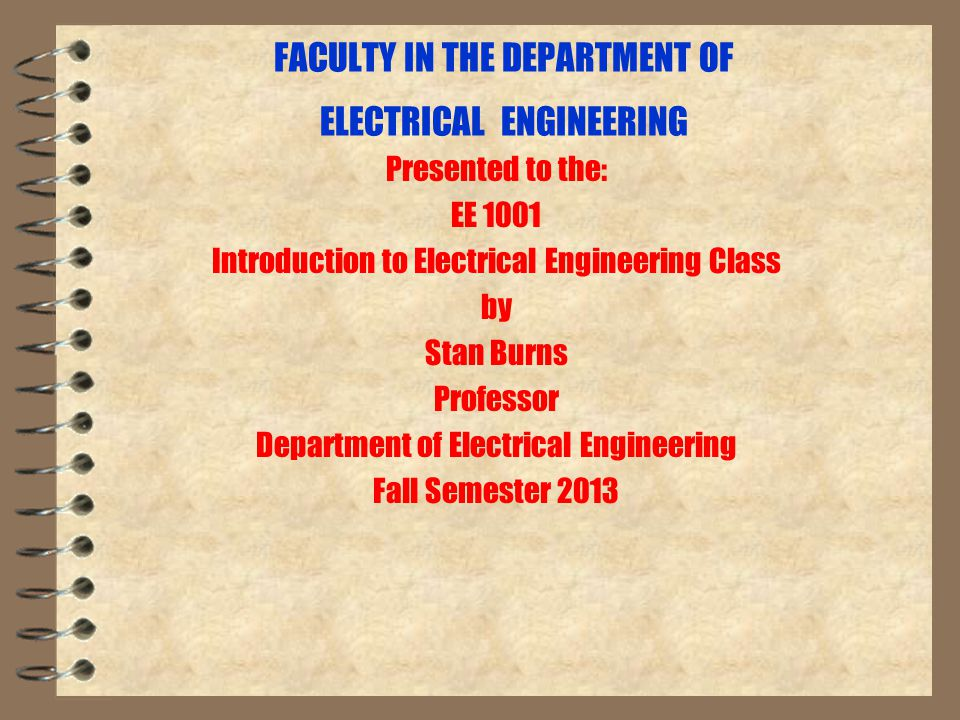FACULTY IN THE DEPARTMENT OF ELECTRICAL ENGINEERING Presented to the: EE 1001 Introduction to Electrical Engineering Class by Stan Burns Professor Department of Electrical Engineering Fall Semester 2013