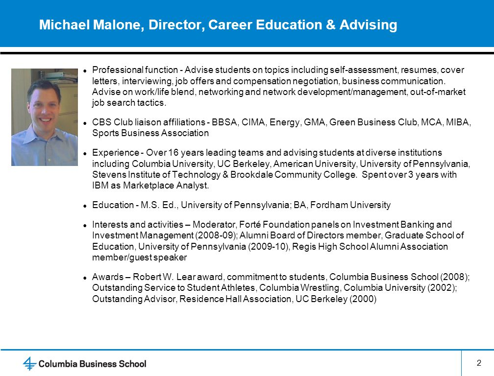 2 Michael Malone, Director, Career Education & Advising ● Professional function - Advise students on topics including self-assessment, resumes, cover letters, interviewing, job offers and compensation negotiation, business communication.