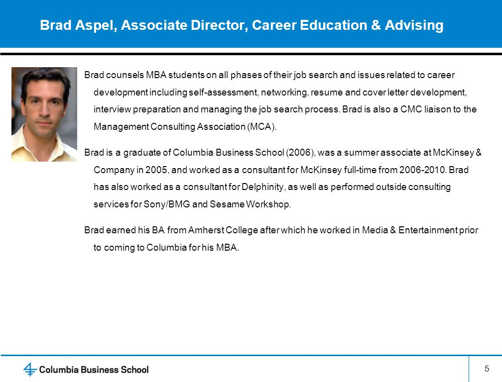 5 Brad Aspel, Associate Director, Career Education & Advising Brad counsels MBA students on all phases of their job search and issues related to career development including self-assessment, networking, resume and cover letter development, interview preparation and managing the job search process.